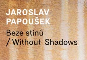 """Jaroslav Papoušek – """"Beze stínů"""""""